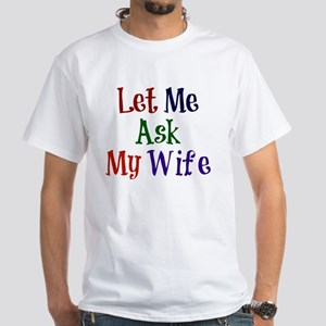 Let Me Ask My Wife White T-Shirt