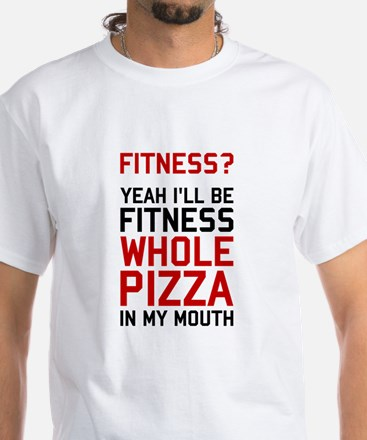 I'll be Fitnees Whole Pizza In My Mouth T-Shirt