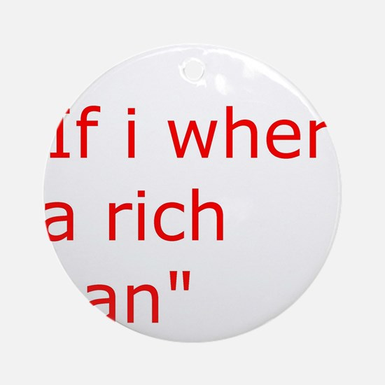 if i where a rich man Ornament (Round)
