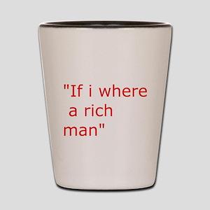 if i where a rich man Shot Glass