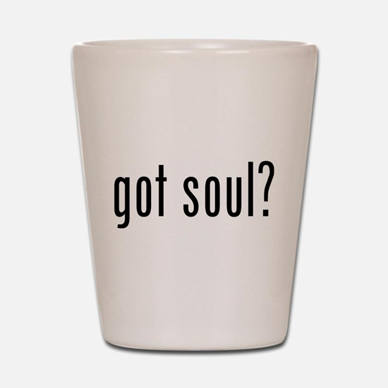 got soul? Shot Glass