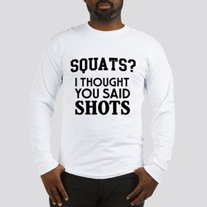 Squats I Thought You Said Shots Long Sleeve T-Shir
