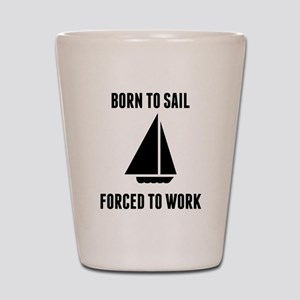 Born To Sail Forced To Work Shot Glass