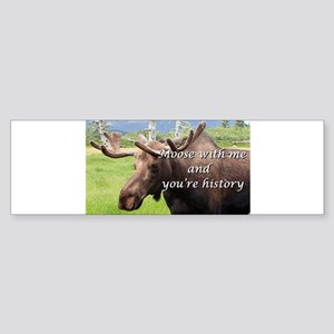 Moose with me and you're history: A Bumper Sticker