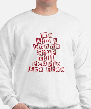 We Ain't Gonna Stop Till People Are Fre Sweatshirt