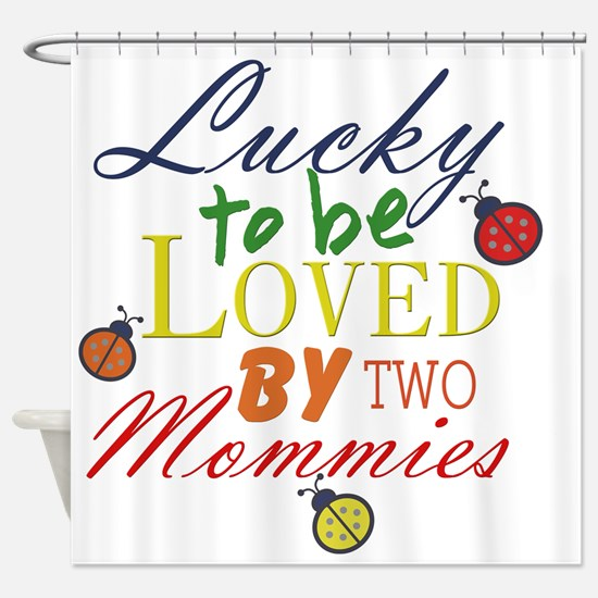 LUCKY TO BE LOVED BY TWO MOMMIES Shower Curtain