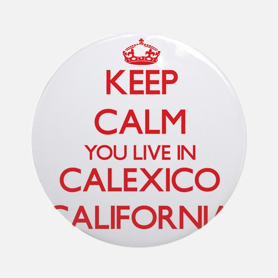 Keep calm you live in Calexico Ca Ornament (Round)