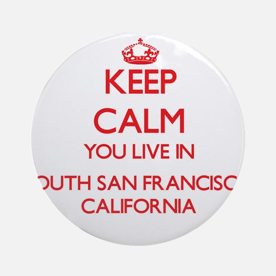 Keep calm you live in South San F Ornament (Round)