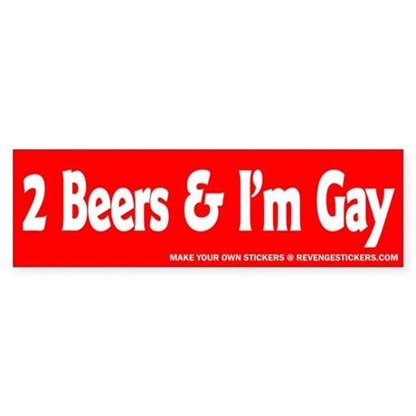 2 beers and im gay revenge bumper sticker