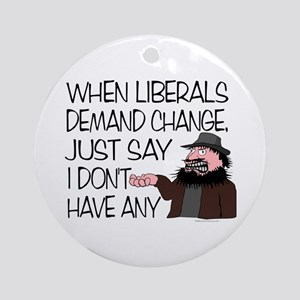 When Liberals Demand Change Ornament (Round)