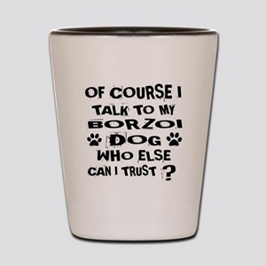 Of Course I Talk To My Borzoi Dog Shot Glass