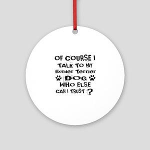 Of Course I Talk To My Border Terri Round Ornament