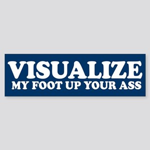 Visualize My Foot Up Your Ass Bumper Sticker
