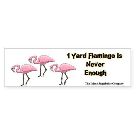 1 Yard Flamingo is Never Enough Bumper Sticker