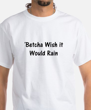 betcha wish it would rain T-Shirt