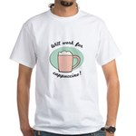 Will Work For Cappuccino White T-Shirt
