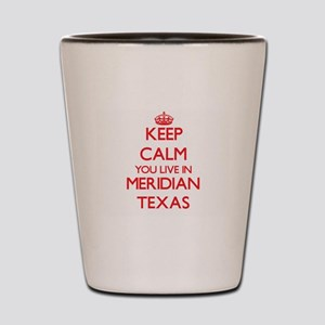 Keep calm you live in Meridian Texas Shot Glass
