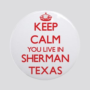 Keep calm you live in Sherman Tex Ornament (Round)
