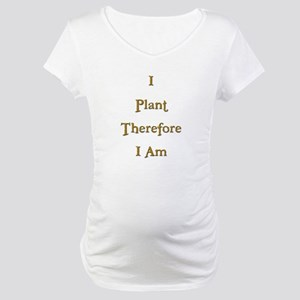 I Plant Therefore I Am 3 Maternity T-Shirt