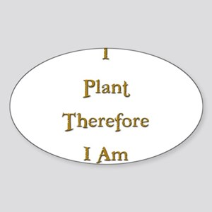 I Plant Therefore I Am 3 Oval Sticker