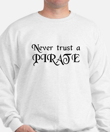Never trust a PIRATE Sweatshirt