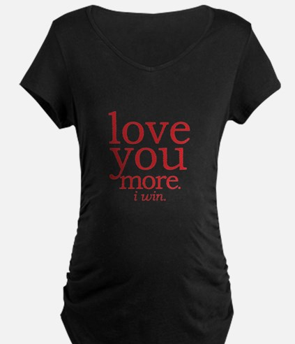 love you more. I win. Maternity T-Shirt