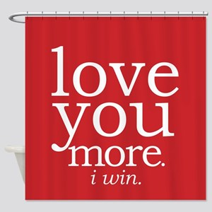 love you more.i win. Shower Curtain