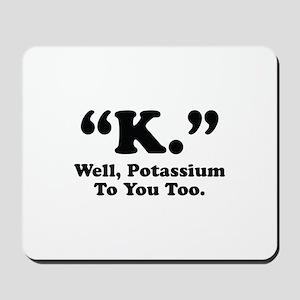 Potassium To You Too Mousepad