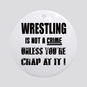 Wrestling is not a Crime unless you Round Ornament