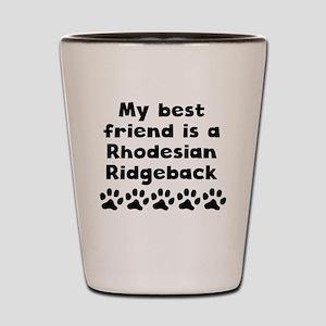 My Best Friend Is A Rhodesian Ridgeback Shot Glass