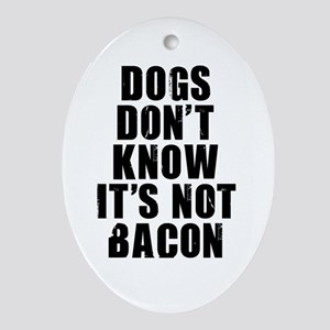 DOGS DON'T KNOW IT'S NOT BACON Oval Ornament