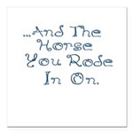 and the horse you rode in on Square Car Magnet 3