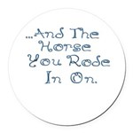 and the horse you rode in on Round Car Magnet