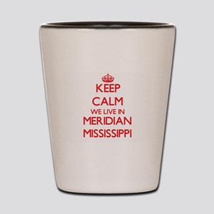 Keep calm we live in Meridian Mississip Shot Glass