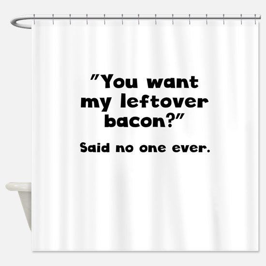 You Want My Leftover Bacon? Shower Curtain