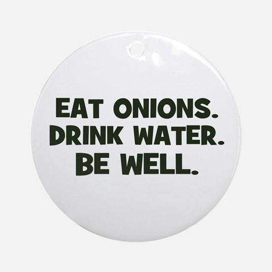 eat onions. drink water. be w Ornament (Round)