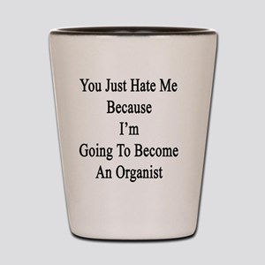 You Just Hate Me Because I'm Going To B Shot Glass