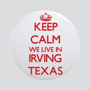 Keep calm we live in Irving Texas Ornament (Round)