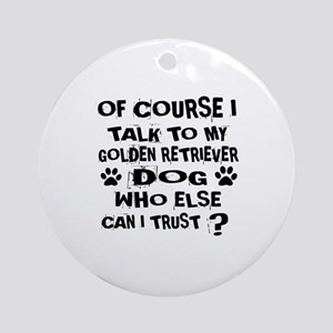 Of Course I Talk To My Golden Retri Round Ornament