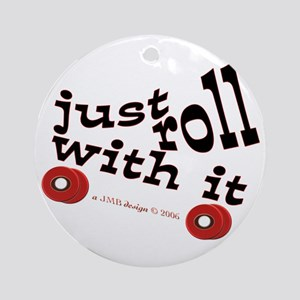 JUST ROLL WITH IT Ornament (Round)