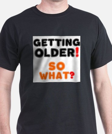 GETTING OLDER - SO WHAT? T-Shirt