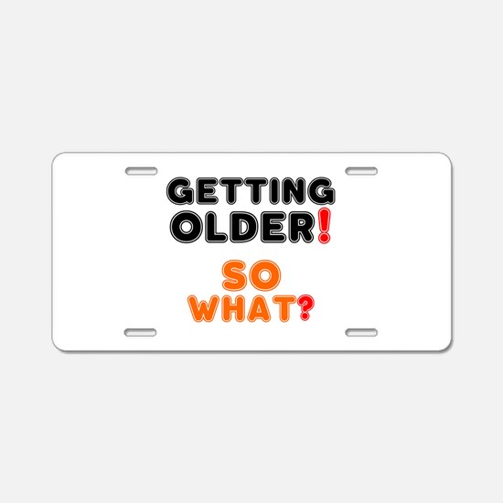 GETTING OLDER - SO WHAT? Aluminum License Plate