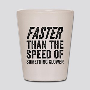 Faster Than The Speed of Something Slow Shot Glass