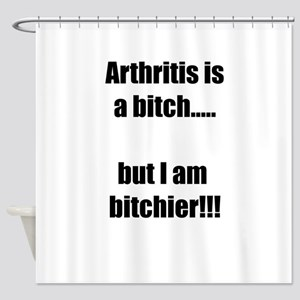 Arthritis is a bitch..but I am bitc Shower Curtain
