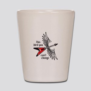 THIS BIRD YOU CANT CHANGE Shot Glass