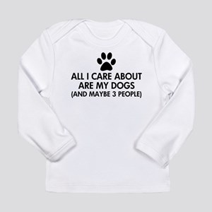All I Care About Are My Dogs S Long Sleeve T-Shirt