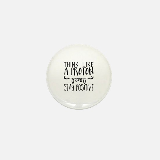 Think Like a Proton. Stay Positive Mini Button