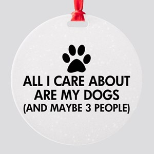All I Care About Are My Dogs Saying Round Ornament