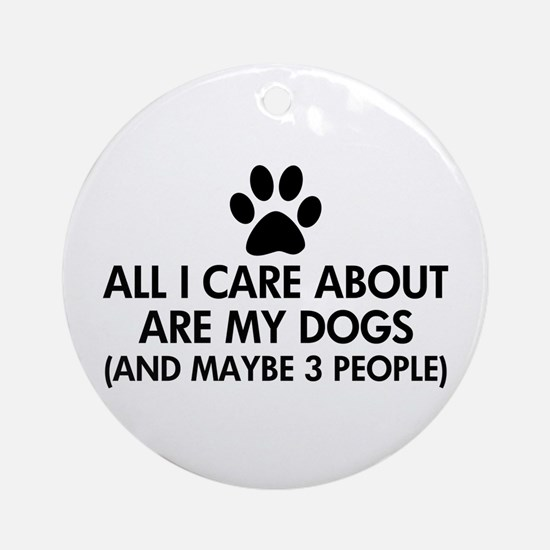 All I Care About Are My Dogs Sayi Ornament (Round)