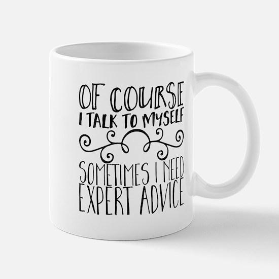 Of Course I Talk to Myself. Sometimes I Need Mugs